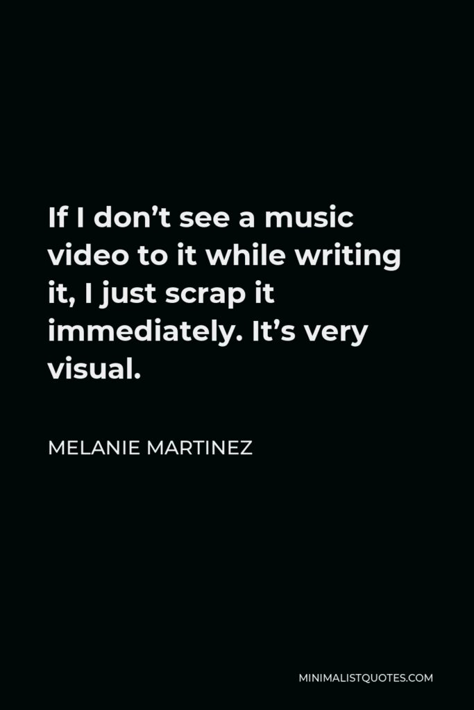 Melanie Martinez Quote - If I don't see a music video to it while writing it, I just scrap it immediately. It's very visual.
