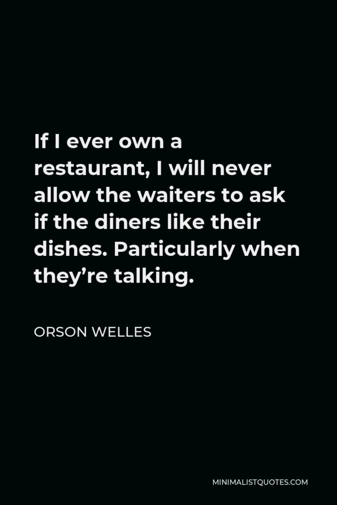 Orson Welles Quote - If I ever own a restaurant, I will never allow the waiters to ask if the diners like their dishes. Particularly when they're talking.