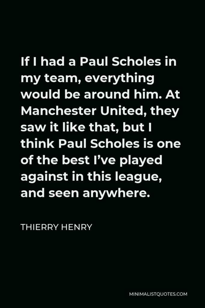 Thierry Henry Quote - If I had a Paul Scholes in my team, everything would be around him. At Manchester United, they saw it like that, but I think Paul Scholes is one of the best I've played against in this league, and seen anywhere.