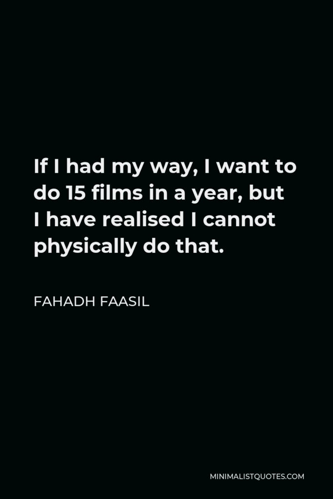 Fahadh Faasil Quote - If I had my way, I want to do 15 films in a year, but I have realised I cannot physically do that.