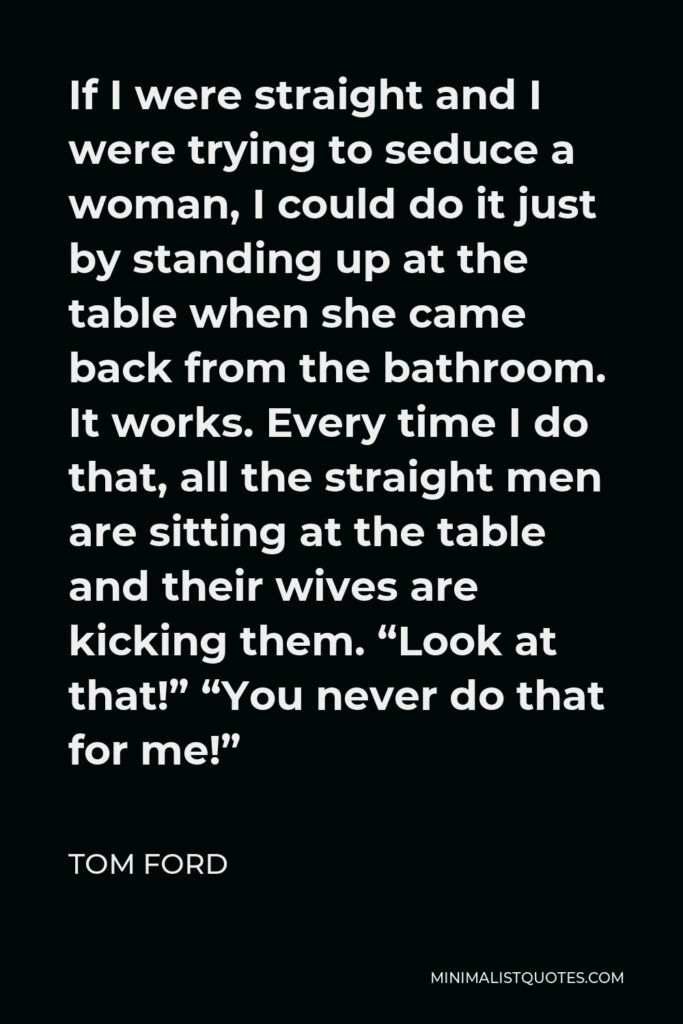 """Tom Ford Quote - If I were straight and I were trying to seduce a woman, I could do it just by standing up at the table when she came back from the bathroom. It works. Every time I do that, all the straight men are sitting at the table and their wives are kicking them. """"Look at that!"""" """"You never do that for me!"""""""