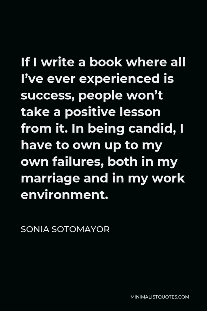 Sonia Sotomayor Quote - If I write a book where all I've ever experienced is success, people won't take a positive lesson from it. In being candid, I have to own up to my own failures, both in my marriage and in my work environment.