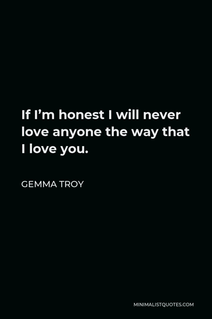 Gemma Troy Quote - If I'm honest I will never love anyone the way that I love you.