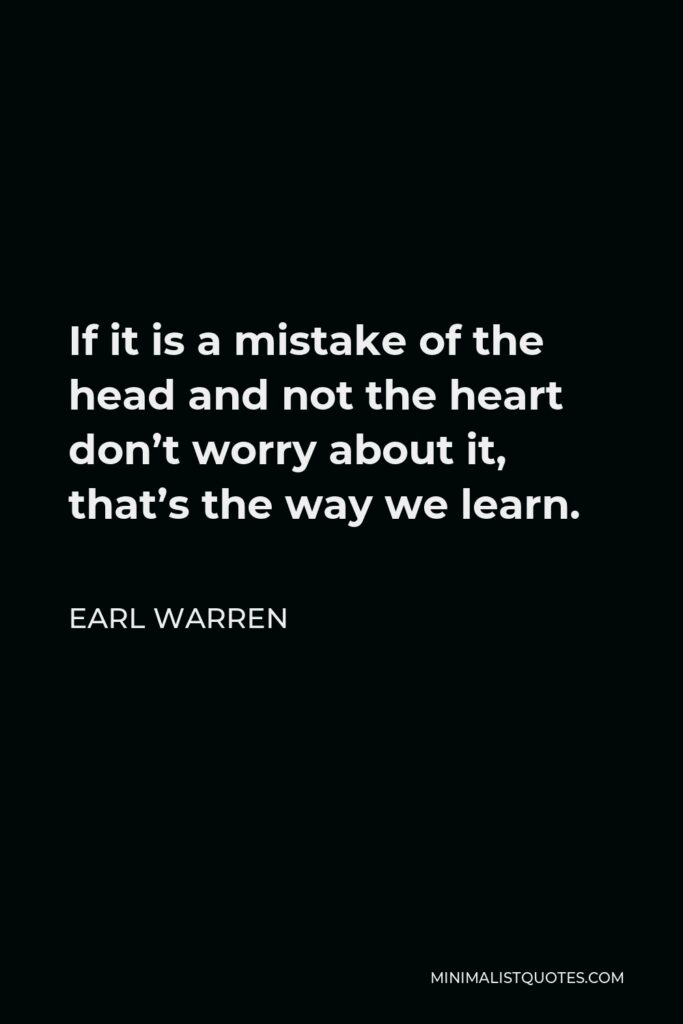 Earl Warren Quote - If it is a mistake of the head and not the heart don't worry about it, that's the way we learn.