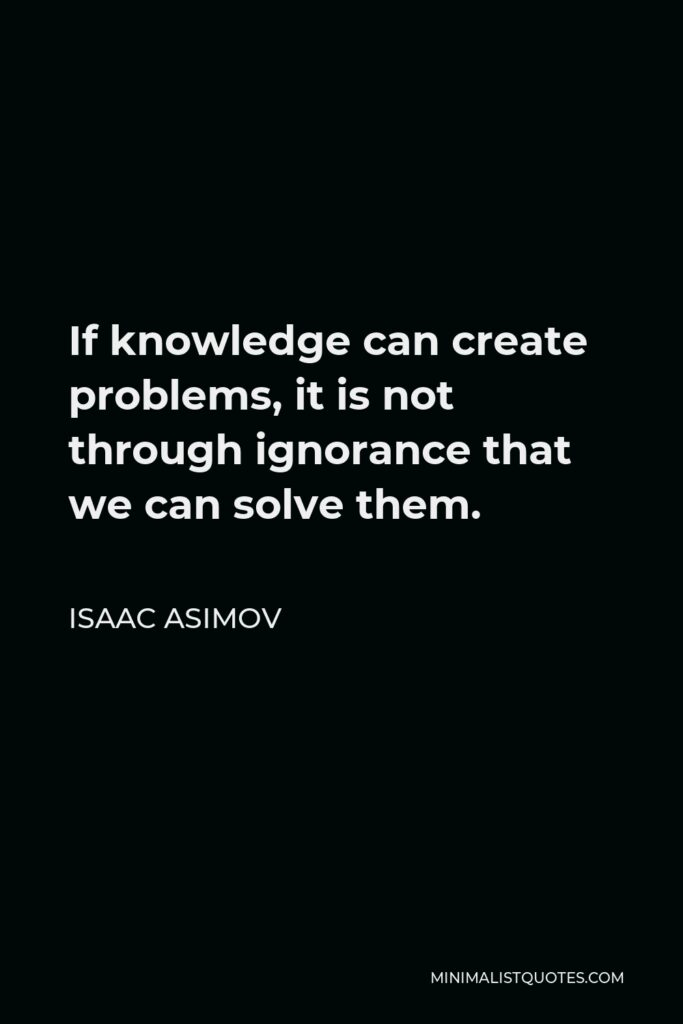 Isaac Asimov Quote - If knowledge can create problems, it is not through ignorance that we can solve them.