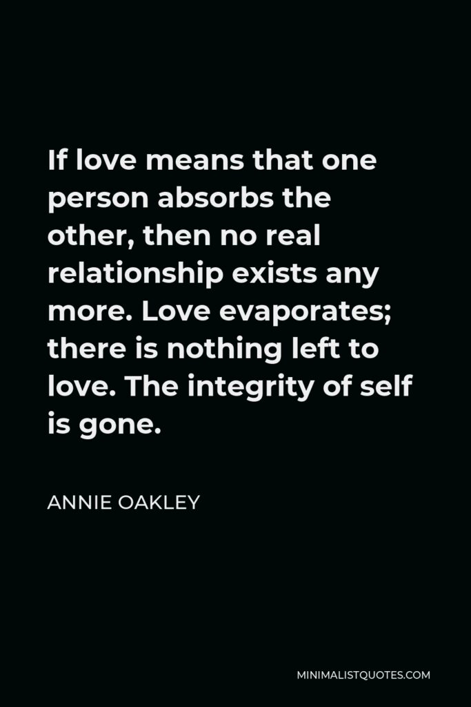 Annie Oakley Quote - If love means that one person absorbs the other, then no real relationship exists any more. Love evaporates; there is nothing left to love. The integrity of self is gone.