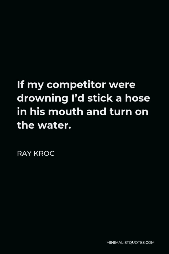 Ray Kroc Quote - If my competitor were drowning I'd stick a hose in his mouth and turn on the water.