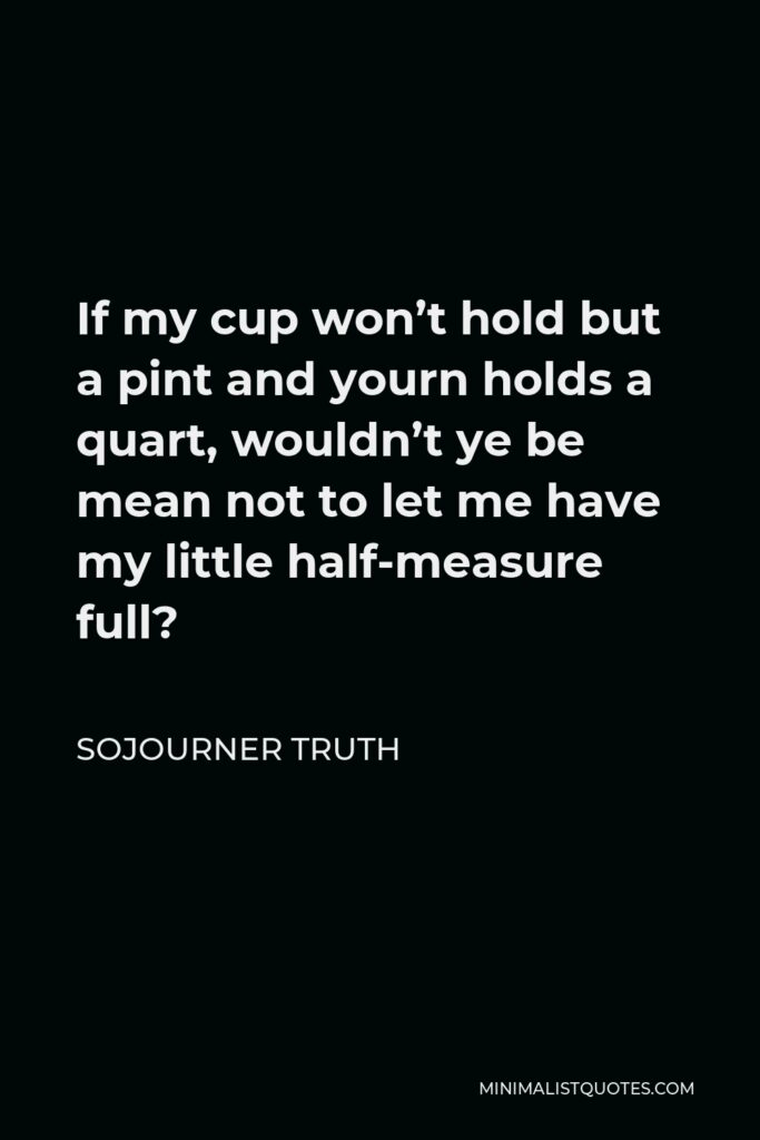 Sojourner Truth Quote - If my cup won't hold but a pint and yourn holds a quart, wouldn't ye be mean not to let me have my little half-measure full?