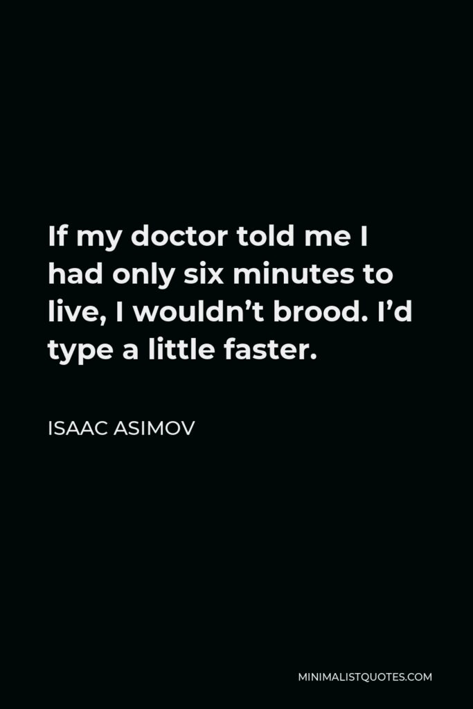 Isaac Asimov Quote - If my doctor told me I had only six minutes to live, I wouldn't brood. I'd type a little faster.