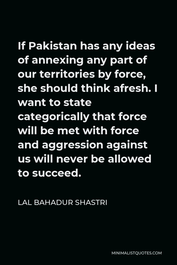Lal Bahadur Shastri Quote - If Pakistan has any ideas of annexing any part of our territories by force, she should think afresh. I want to state categorically that force will be met with force and aggression against us will never be allowed to succeed.