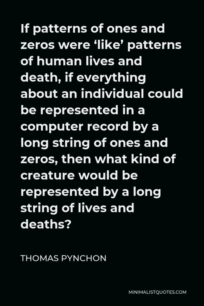 Thomas Pynchon Quote - If patterns of ones and zeros were 'like' patterns of human lives and death, if everything about an individual could be represented in a computer record by a long string of ones and zeros, then what kind of creature would be represented by a long string of lives and deaths?