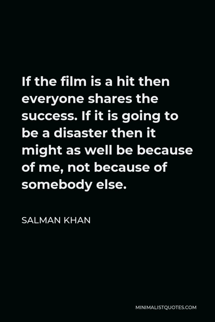 Salman Khan Quote - If the film is a hit then everyone shares the success. If it is going to be a disaster then it might as well be because of me, not because of somebody else.