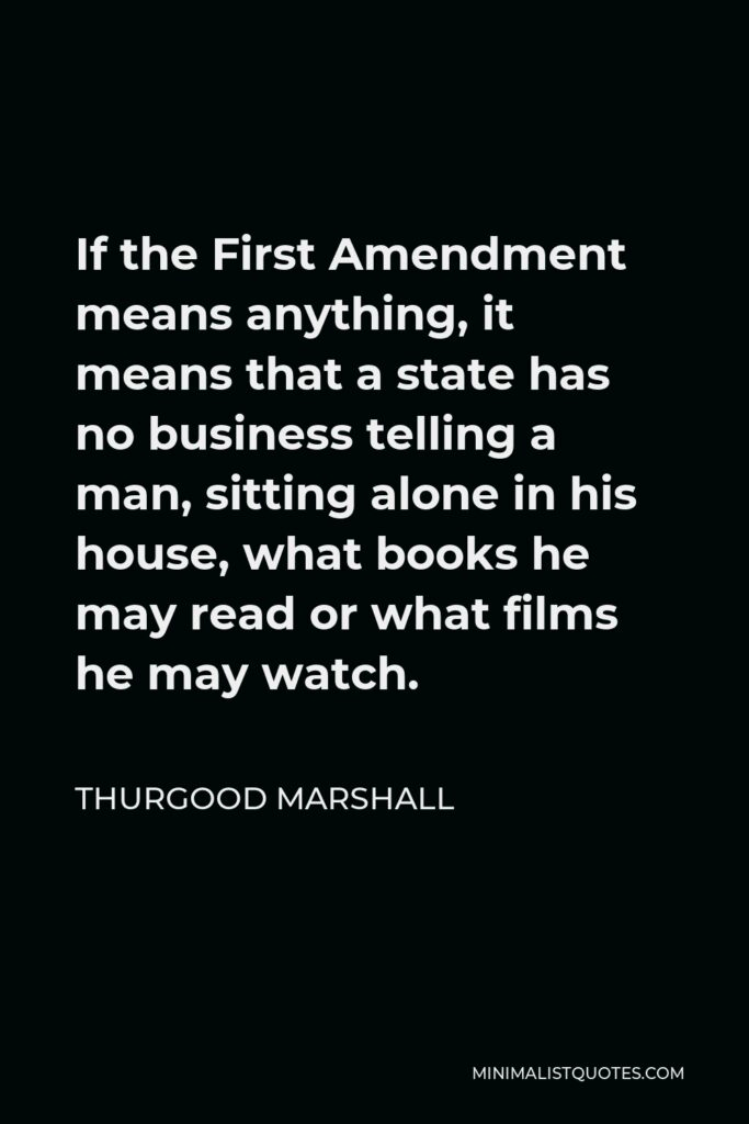 Thurgood Marshall Quote - If the First Amendment means anything, it means that a state has no business telling a man, sitting alone in his house, what books he may read or what films he may watch.