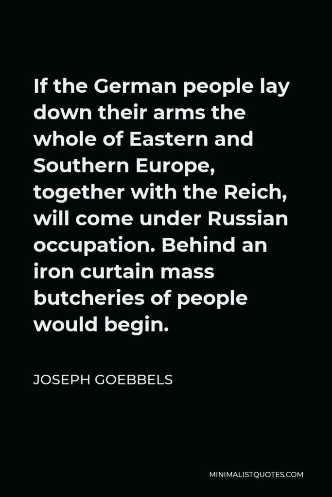 Joseph Goebbels Quote - If the German people lay down their arms the whole of Eastern and Southern Europe, together with the Reich, will come under Russian occupation. Behind an iron curtain mass butcheries of people would begin.