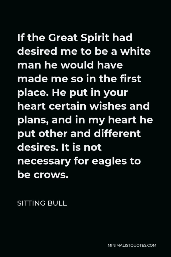 Sitting Bull Quote - If the Great Spirit had desired me to be a white man he would have made me so in the first place. He put in your heart certain wishes and plans, and in my heart he put other and different desires. It is not necessary for eagles to be crows.