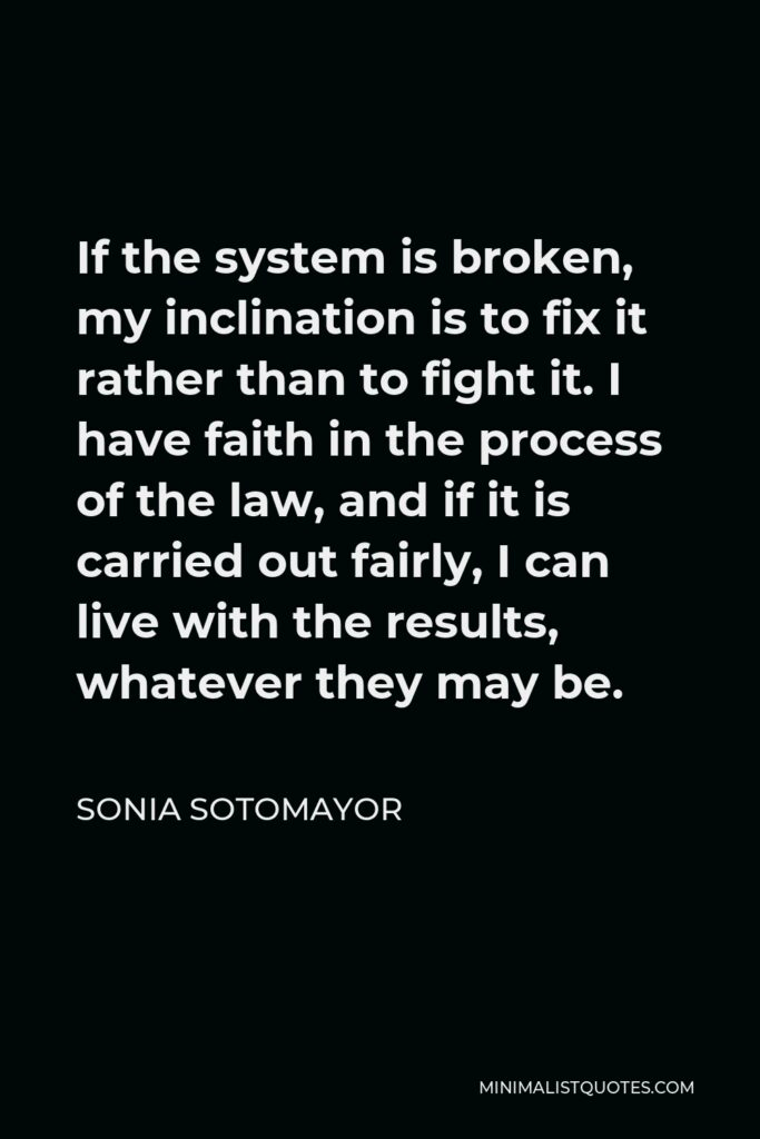 Sonia Sotomayor Quote - If the system is broken, my inclination is to fix it rather than to fight it. I have faith in the process of the law, and if it is carried out fairly, I can live with the results, whatever they may be.