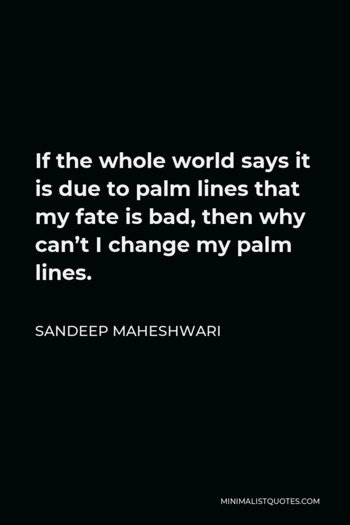 Sandeep Maheshwari Quote - If the whole world says it is due to palm lines that my fate is bad, then why can't I change my palm lines.