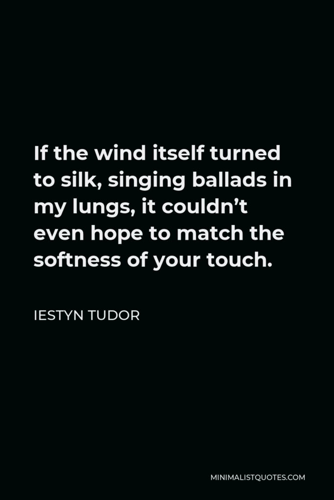 Iestyn Tudor Quote - If the wind itself turned to silk, singing ballads in my lungs, it couldn't even hope to match the softness of your touch.