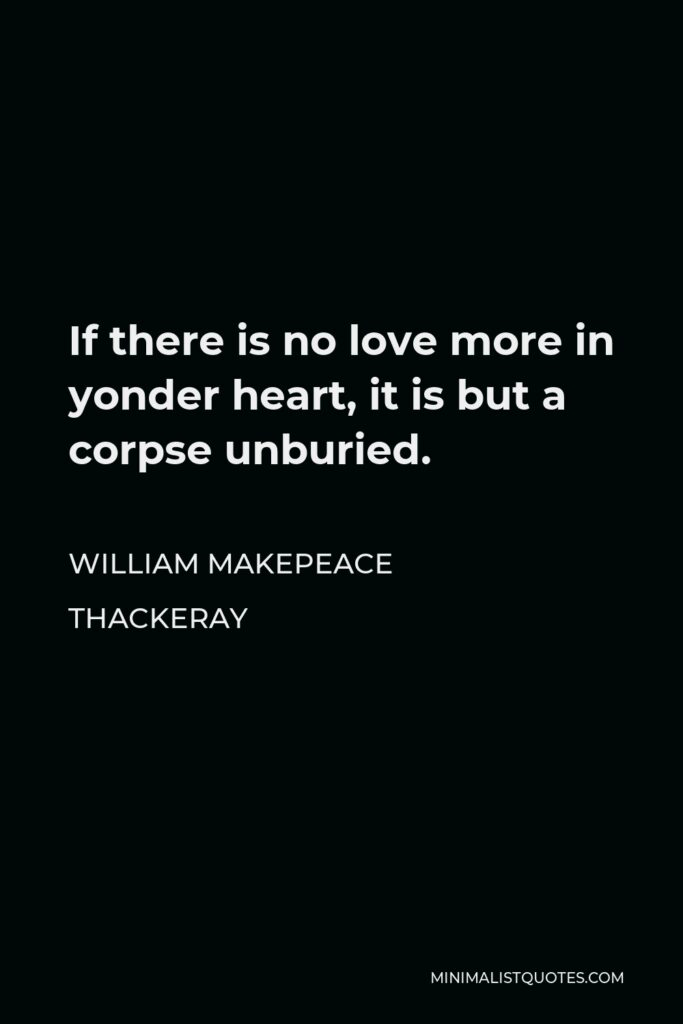 William Makepeace Thackeray Quote - If there is no love more in yonder heart, it is but a corpse unburied.
