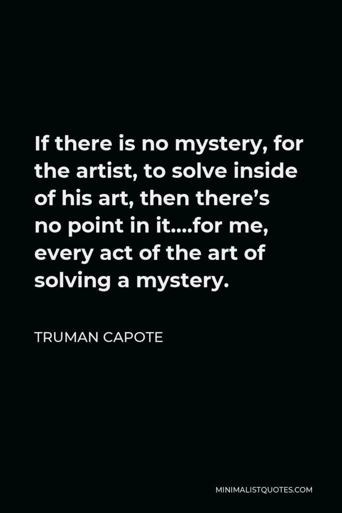 Truman Capote Quote - If there is no mystery, for the artist, to solve inside of his art, then there's no point in it….for me, every act of the art of solving a mystery.