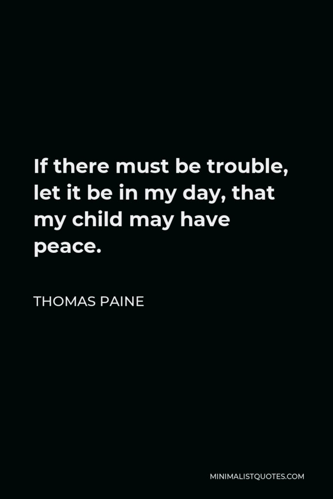 Thomas Paine Quote - If there must be trouble, let it be in my day, that my child may have peace.