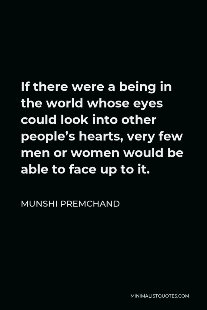 Munshi Premchand Quote - If there were a being in the world whose eyes could look into other people's hearts, very few men or women would be able to face up to it.