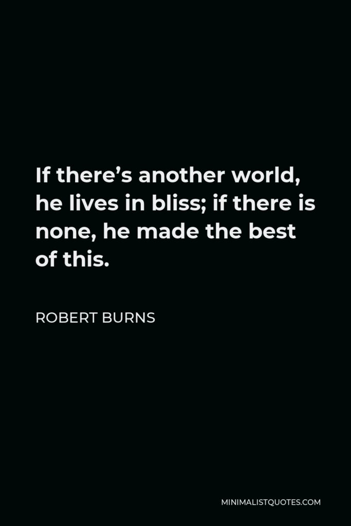 Robert Burns Quote - If there's another world, he lives in bliss; if there is none, he made the best of this.