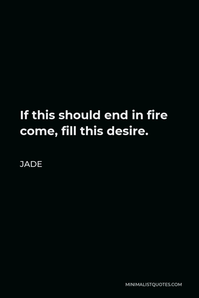 Jade Quote - If this should end in fire come, fill this desire.
