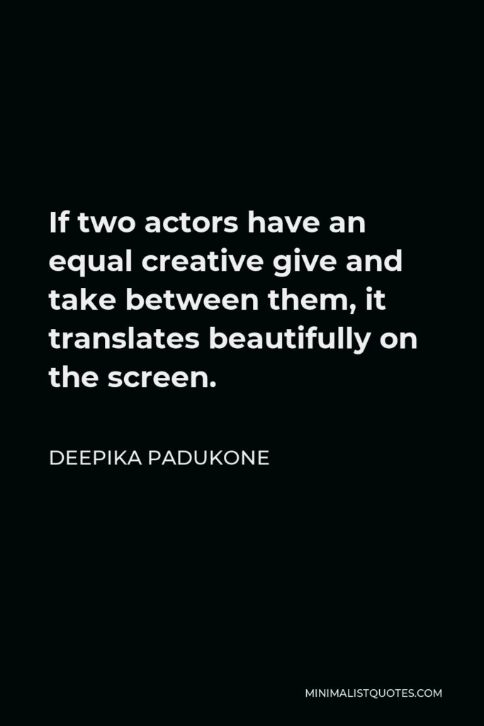 Deepika Padukone Quote - If two actors have an equal creative give and take between them, it translates beautifully on the screen.