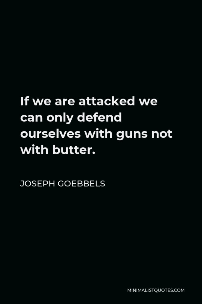 Joseph Goebbels Quote - If we are attacked we can only defend ourselves with guns not with butter.