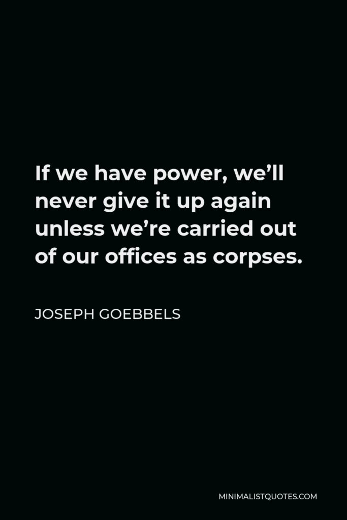 Joseph Goebbels Quote - If we have power, we'll never give it up again unless we're carried out of our offices as corpses.