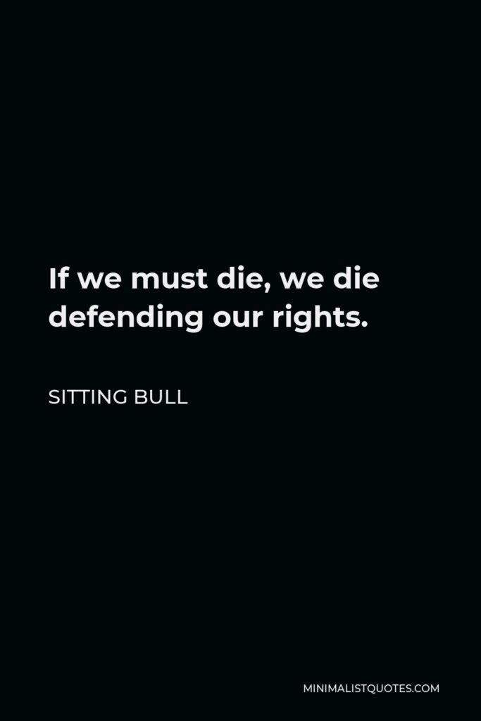 Sitting Bull Quote - If we must die, we die defending our rights.