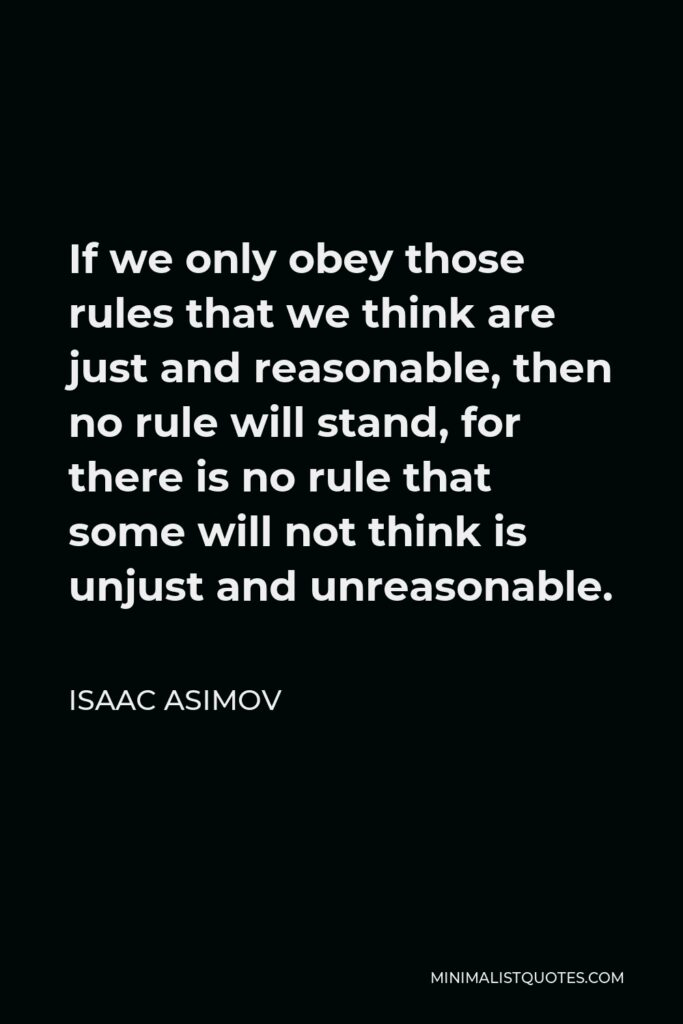 Isaac Asimov Quote - If we only obey those rules that we think are just and reasonable, then no rule will stand, for there is no rule that some will not think is unjust and unreasonable.