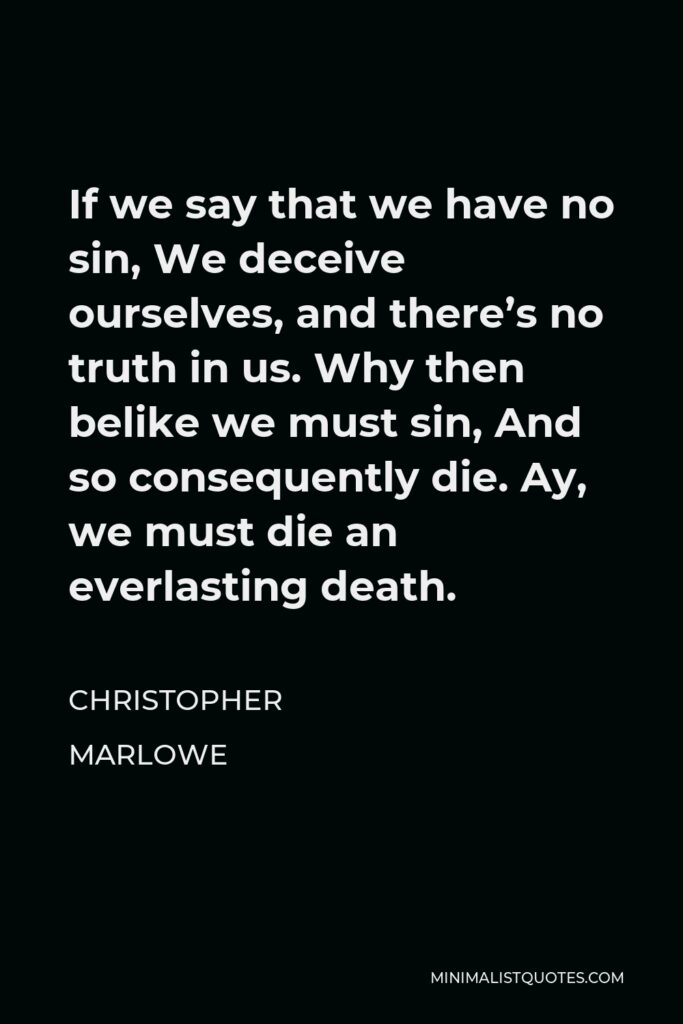 Christopher Marlowe Quote - If we say that we have no sin, We deceive ourselves, and there's no truth in us. Why then belike we must sin, And so consequently die. Ay, we must die an everlasting death.