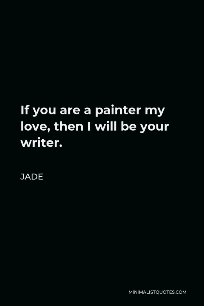 Jade Quote - If you are a painter my love, then I will be your writer.