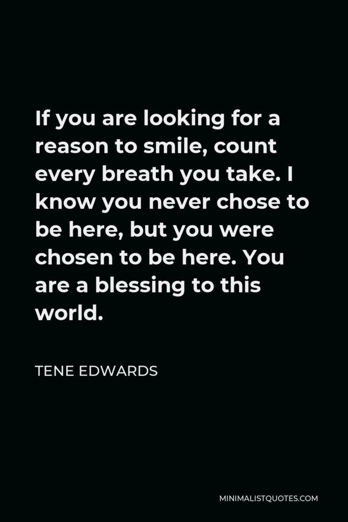 Tene Edwards Quote - If you are looking for a reason to smile, count every breath you take. I know you never chose to be here, but you were chosen to be here. You are a blessing to this world.