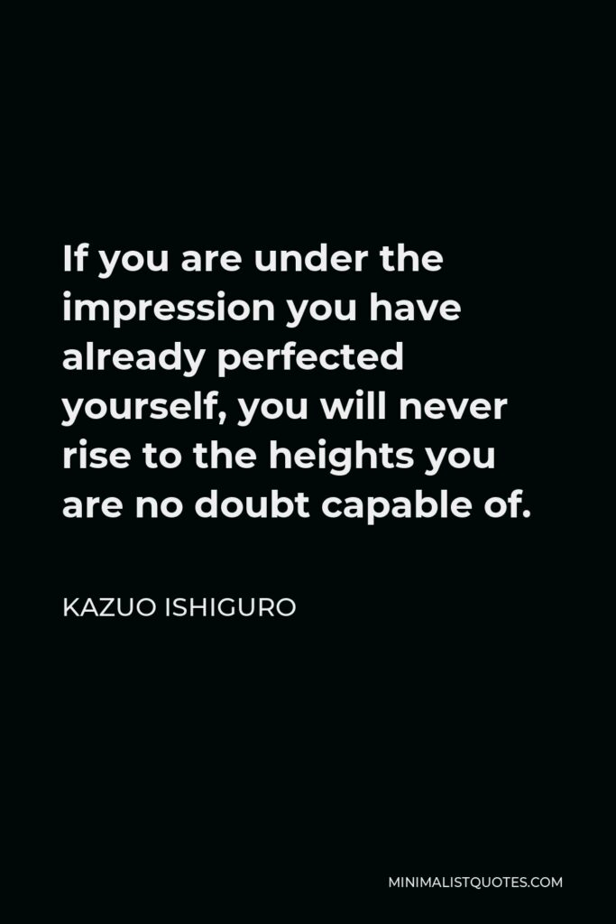 Kazuo Ishiguro Quote - If you are under the impression you have already perfected yourself, you will never rise to the heights you are no doubt capable of.