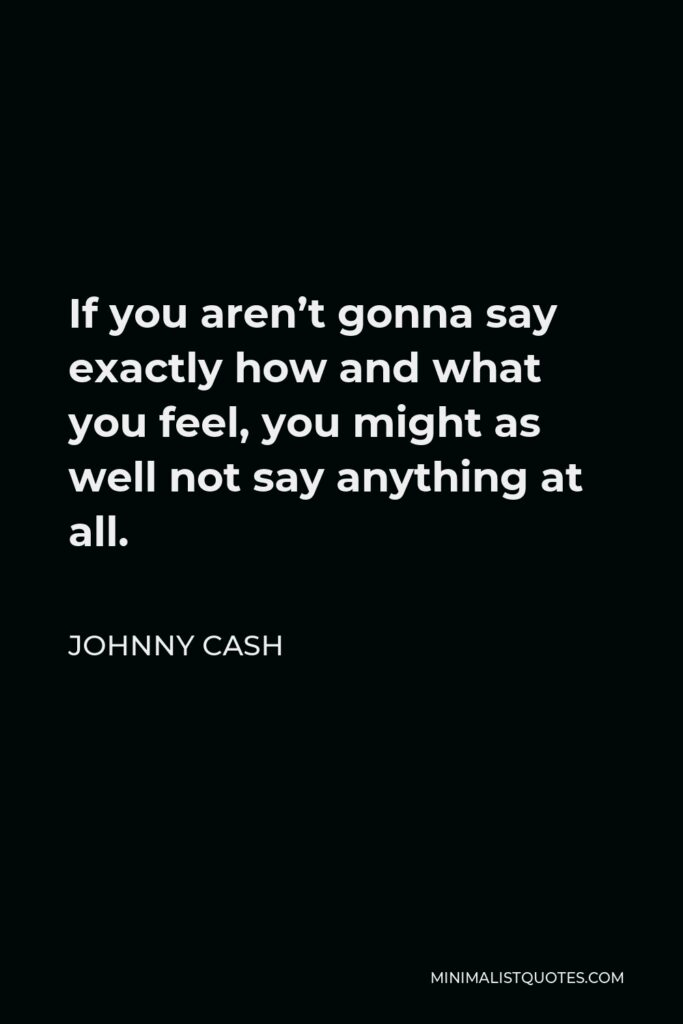 Johnny Cash Quote - If you aren't gonna say exactly how and what you feel, you might as well not say anything at all.