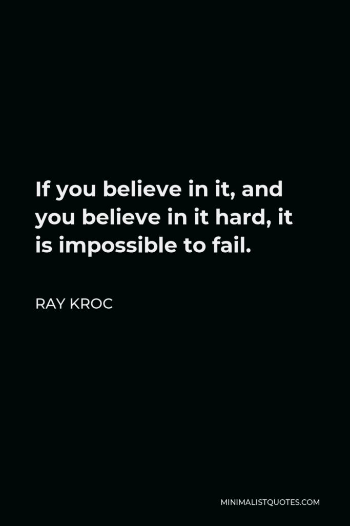 Ray Kroc Quote - If you believe in it, and you believe in it hard, it is impossible to fail.