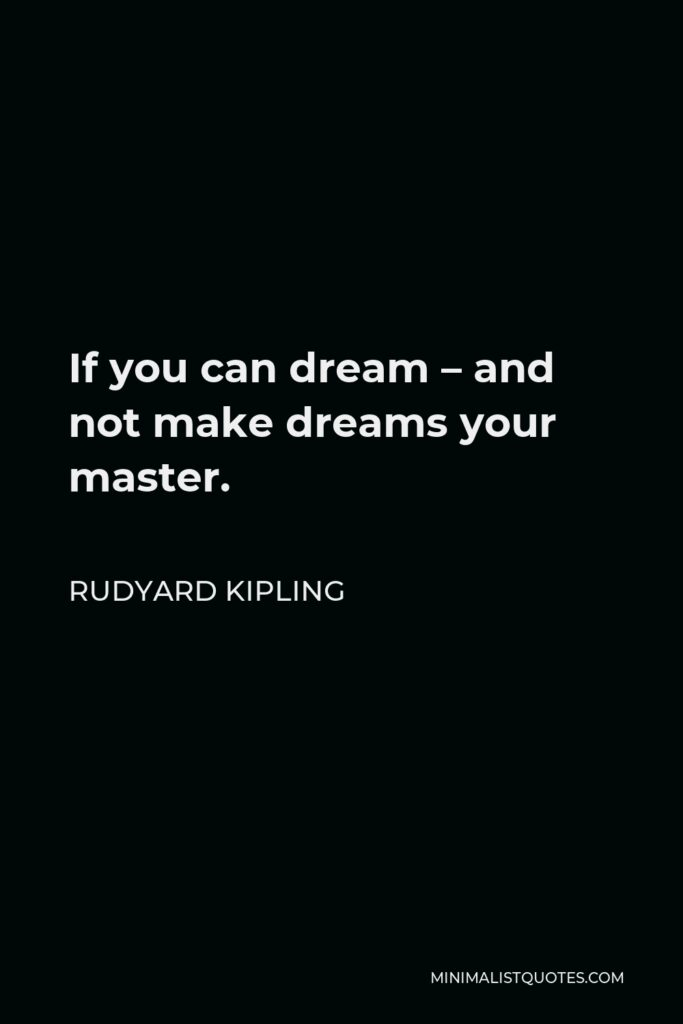 Rudyard Kipling Quote - If you can dream – and not make dreams your master.