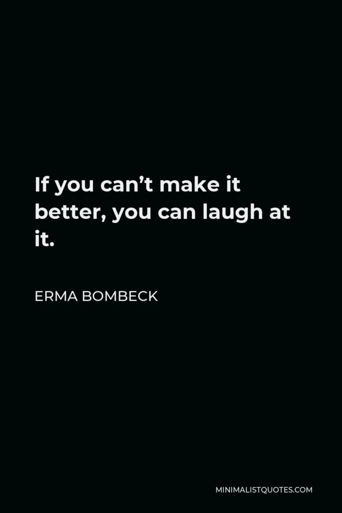 Erma Bombeck Quote - If you can't make it better, you can laugh at it.