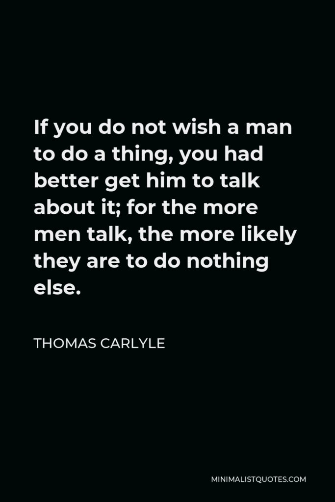 Thomas Carlyle Quote - If you do not wish a man to do a thing, you had better get him to talk about it; for the more men talk, the more likely they are to do nothing else.