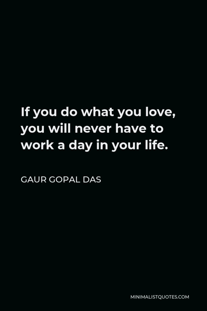 Gaur Gopal Das Quote - If you do what you love, you will never have to work a day in your life.