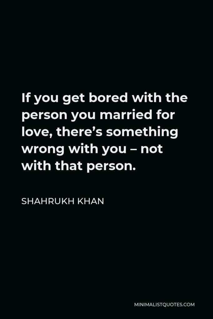 Shahrukh Khan Quote - If you get bored with the person you married for love, there's something wrong with you – not with that person.
