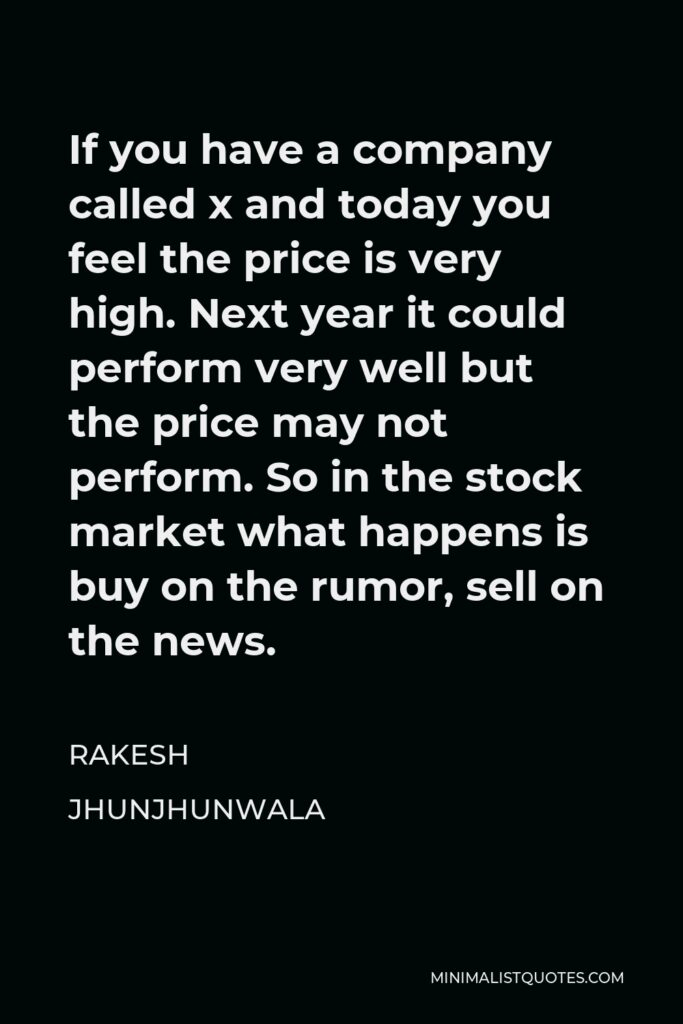 Rakesh Jhunjhunwala Quote - If you have a company called x and today you feel the price is very high. Next year it could perform very well but the price may not perform. So in the stock market what happens is buy on the rumor, sell on the news.