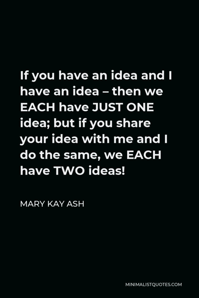 Mary Kay Ash Quote - If you have an idea and I have an idea – then we EACH have JUST ONE idea; but if you share your idea with me and I do the same, we EACH have TWO ideas!