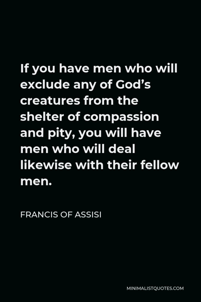 Francis of Assisi Quote - If you have men who will exclude any of God's creatures from the shelter of compassion and pity, you will have men who will deal likewise with their fellow men.