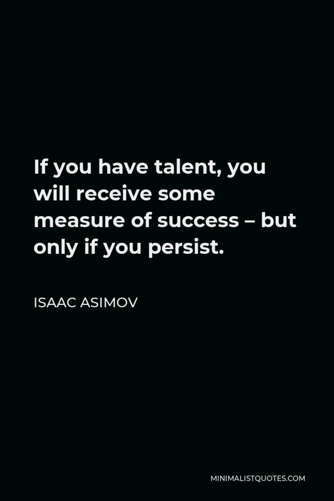 Isaac Asimov Quote - If you have talent, you will receive some measure of success – but only if you persist.