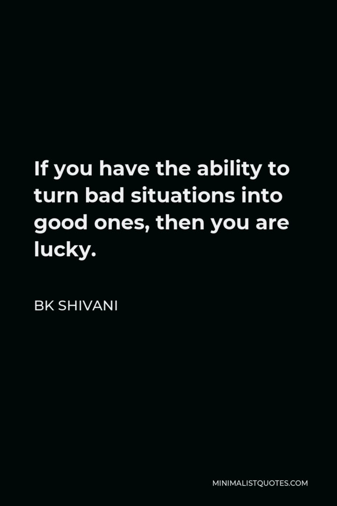 BK Shivani Quote - If you have the ability to turn bad situations into good ones, then you are lucky.
