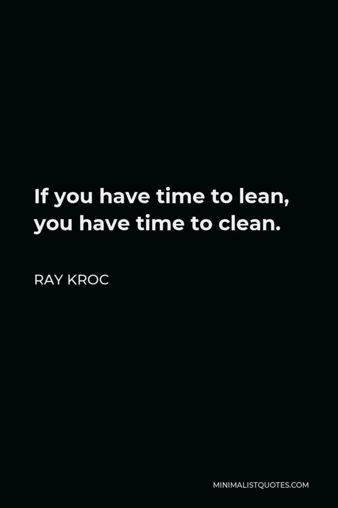 Ray Kroc Quote - If you have time to lean, you have time to clean.